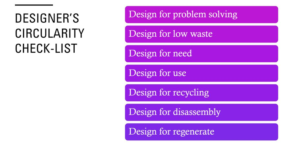 The Designer's Circularity Check-List includes seven steps towards sustainable and circular desing: Desing for problem solving, for low waste, for need, for use, for recycling, for disassembly and for regeneration.